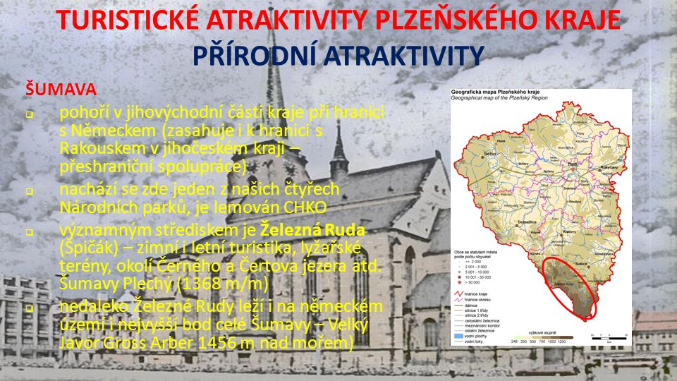 TURISTICKÉ ATRAKTIVITY PLZEŇSKÉHO KRAJE PŘÍRODNÍ ATRAKTIVITY ŠUMAVA  pohoří v jihovýchodní části kraje při hranici s Německem (zasahuje i k hranici s Rakouskem v jihočeském kraji – přeshraniční spolupráce)  nachází se zde jeden z našich čtyřech Národních parků, je lemován CHKO  významným střediskem je Železná Ruda (Špičák) – zimní i letní turistika, lyžařské terény, okolí Černého a Čertova jezera atd.