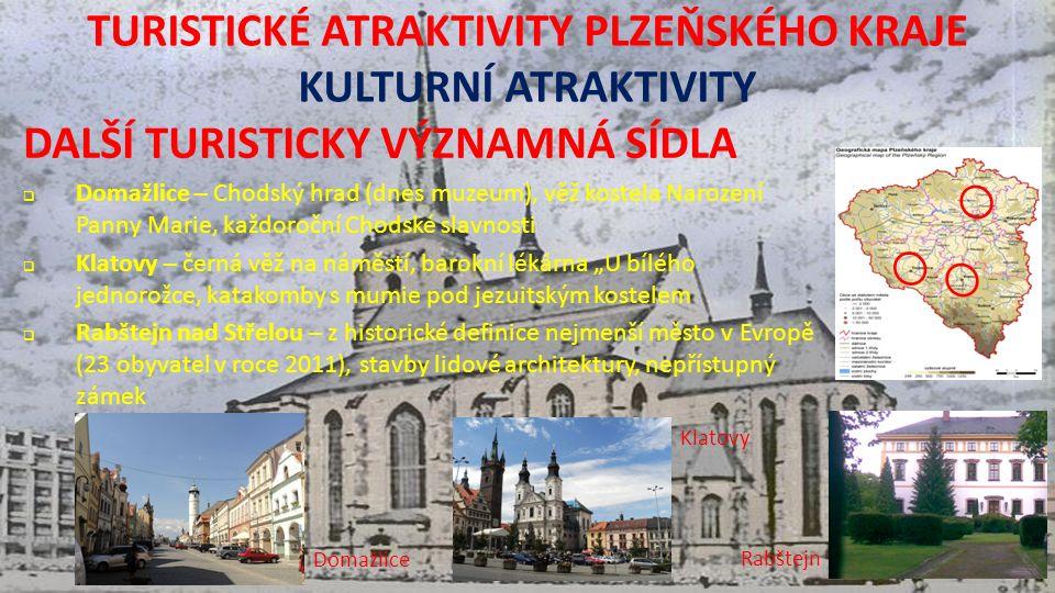 """TURISTICKÉ ATRAKTIVITY PLZEŇSKÉHO KRAJE KULTURNÍ ATRAKTIVITY DALŠÍ TURISTICKY VÝZNAMNÁ SÍDLA  Domažlice – Chodský hrad (dnes muzeum), věž kostela Narození Panny Marie, každoroční Chodské slavnosti  Klatovy – černá věž na náměstí, barokní lékárna """"U bílého jednorožce, katakomby s mumie pod jezuitským kostelem  Rabštejn nad Střelou – z historické definice nejmenší město v Evropě (23 obyvatel v roce 2011), stavby lidové architektury, nepřístupný zámek Domažlice Klatovy Rabštejn"""