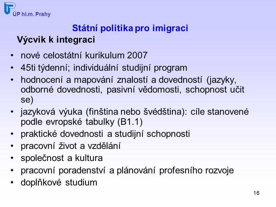 16 Státní politika pro imigraci Výcvik k integraci nové celostátní kurikulum 2007 45ti týdenní; individuální studijní program hodnocení a mapování znalostí a dovedností (jazyky, odborné dovednosti, pasivní vědomosti, schopnost učit se) jazyková výuka (finština nebo švédština): cíle stanovené podle evropské tabulky (B1.1) praktické dovednosti a studijní schopnosti pracovní život a vzdělání společnost a kultura pracovní poradenství a plánování profesního rozvoje doplňkové studium ÚP hl.m.