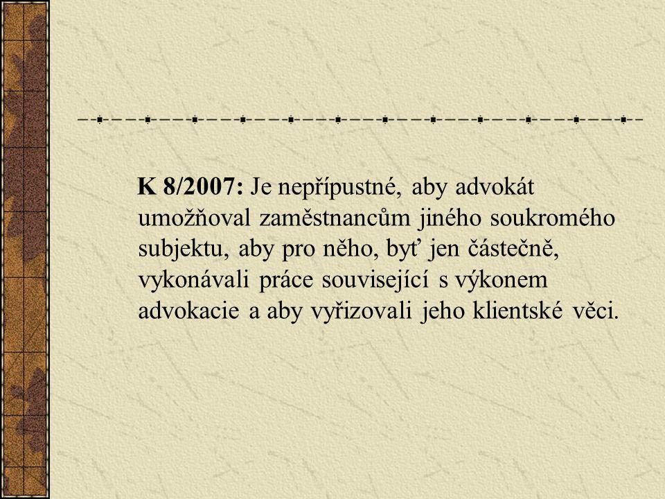 K 8/2007: Je nepřípustné, aby advokát umožňoval zaměstnancům jiného soukromého subjektu, aby pro něho, byť jen částečně, vykonávali práce související s výkonem advokacie a aby vyřizovali jeho klientské věci.