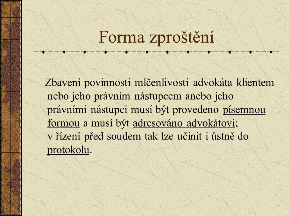 Forma zproštění Zbavení povinnosti mlčenlivosti advokáta klientem nebo jeho právním nástupcem anebo jeho právními nástupci musí být provedeno písemnou formou a musí být adresováno advokátovi; v řízení před soudem tak lze učinit i ústně do protokolu.