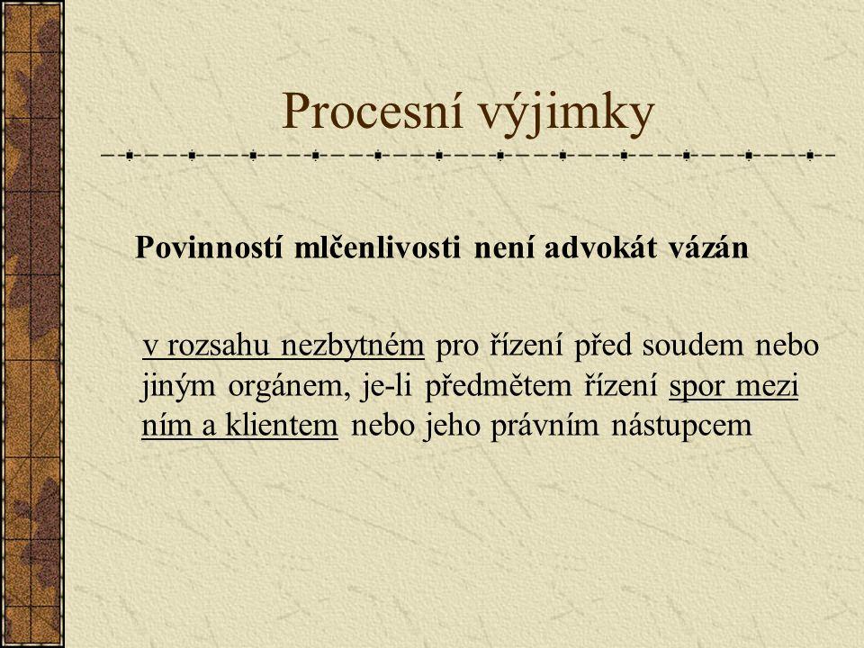 Procesní výjimky Povinností mlčenlivosti není advokát vázán v rozsahu nezbytném pro řízení před soudem nebo jiným orgánem, je-li předmětem řízení spor mezi ním a klientem nebo jeho právním nástupcem