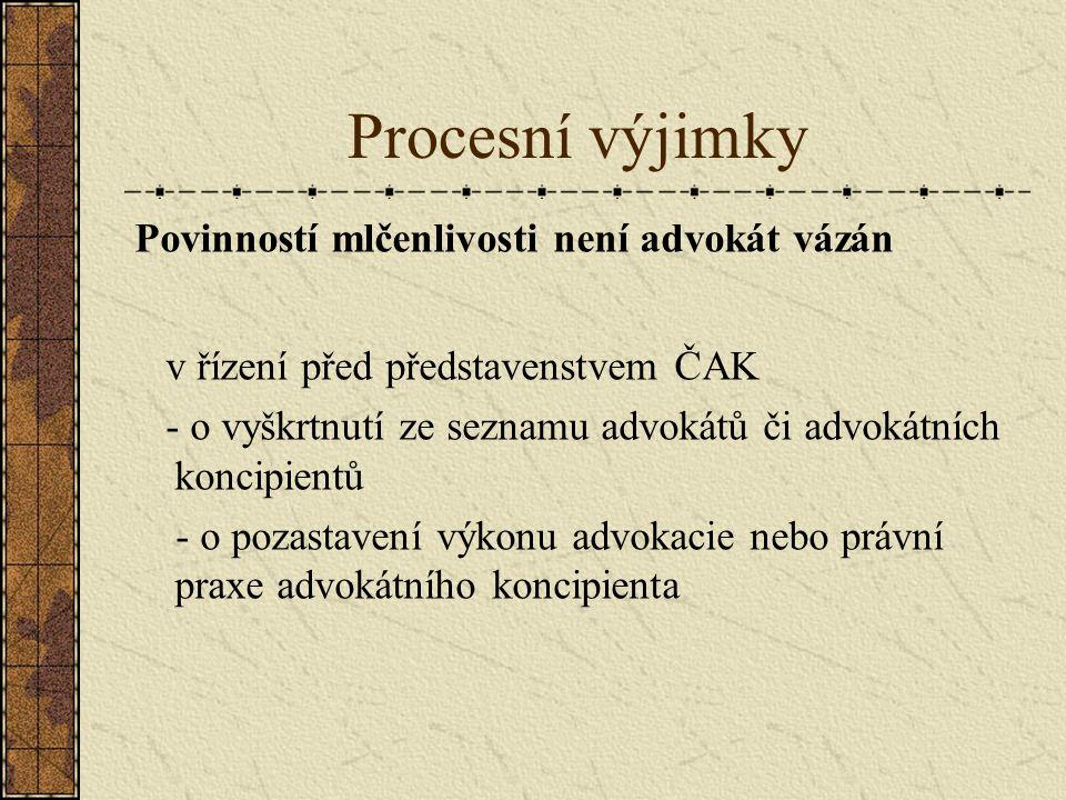 Procesní výjimky Povinností mlčenlivosti není advokát vázán v řízení před představenstvem ČAK - o vyškrtnutí ze seznamu advokátů či advokátních koncipientů - o pozastavení výkonu advokacie nebo právní praxe advokátního koncipienta