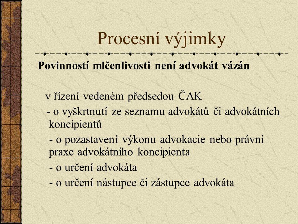 Procesní výjimky Povinností mlčenlivosti není advokát vázán v řízení vedeném předsedou ČAK - o vyškrtnutí ze seznamu advokátů či advokátních koncipientů - o pozastavení výkonu advokacie nebo právní praxe advokátního koncipienta - o určení advokáta - o určení nástupce či zástupce advokáta