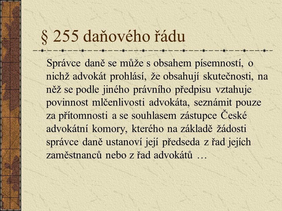§ 255 daňového řádu Správce daně se může s obsahem písemností, o nichž advokát prohlásí, že obsahují skutečnosti, na něž se podle jiného právního předpisu vztahuje povinnost mlčenlivosti advokáta, seznámit pouze za přítomnosti a se souhlasem zástupce České advokátní komory, kterého na základě žádosti správce daně ustanoví její předseda z řad jejích zaměstnanců nebo z řad advokátů …