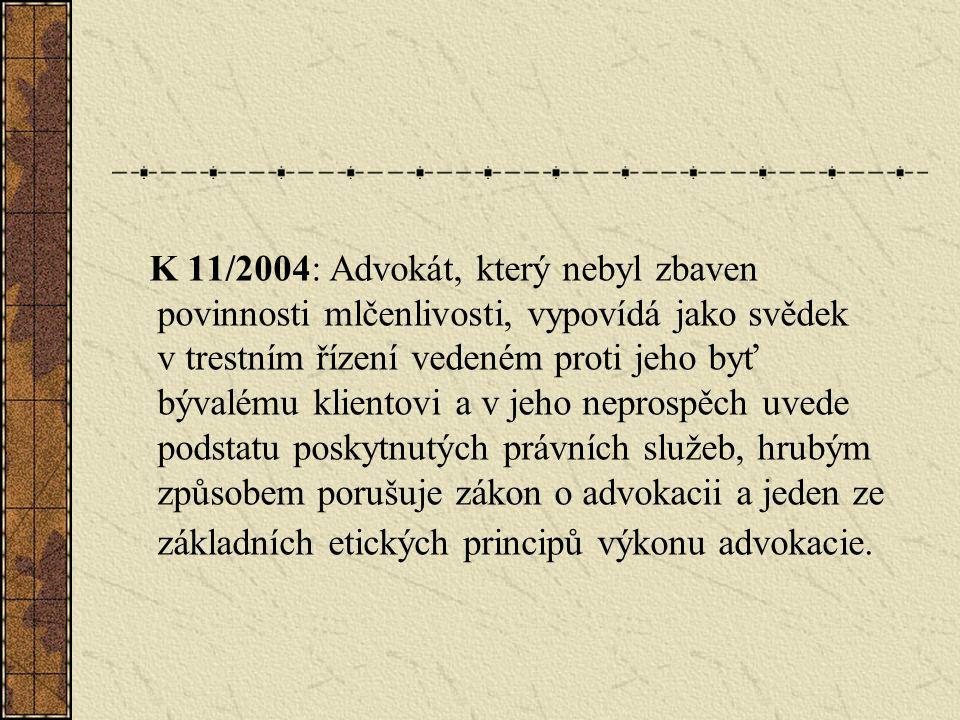 K 11/2004: Advokát, který nebyl zbaven povinnosti mlčenlivosti, vypovídá jako svědek v trestním řízení vedeném proti jeho byť bývalému klientovi a v jeho neprospěch uvede podstatu poskytnutých právních služeb, hrubým způsobem porušuje zákon o advokacii a jeden ze základních etických principů výkonu advokacie.