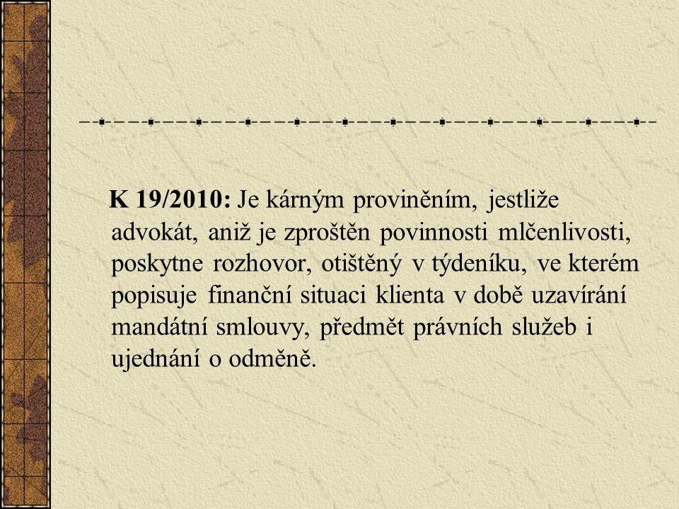 K 19/2010: Je kárným proviněním, jestliže advokát, aniž je zproštěn povinnosti mlčenlivosti, poskytne rozhovor, otištěný v týdeníku, ve kterém popisuje finanční situaci klienta v době uzavírání mandátní smlouvy, předmět právních služeb i ujednání o odměně.