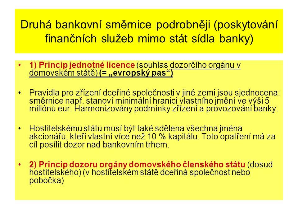 """Druhá bankovní směrnice podrobněji (poskytování finančních služeb mimo stát sídla banky) 1) Princip jednotné licence (souhlas dozorčího orgánu v domovském státě) (= """"evropský pas ) Pravidla pro zřízení dceřiné společnosti v jiné zemi jsou sjednocena: směrnice např."""