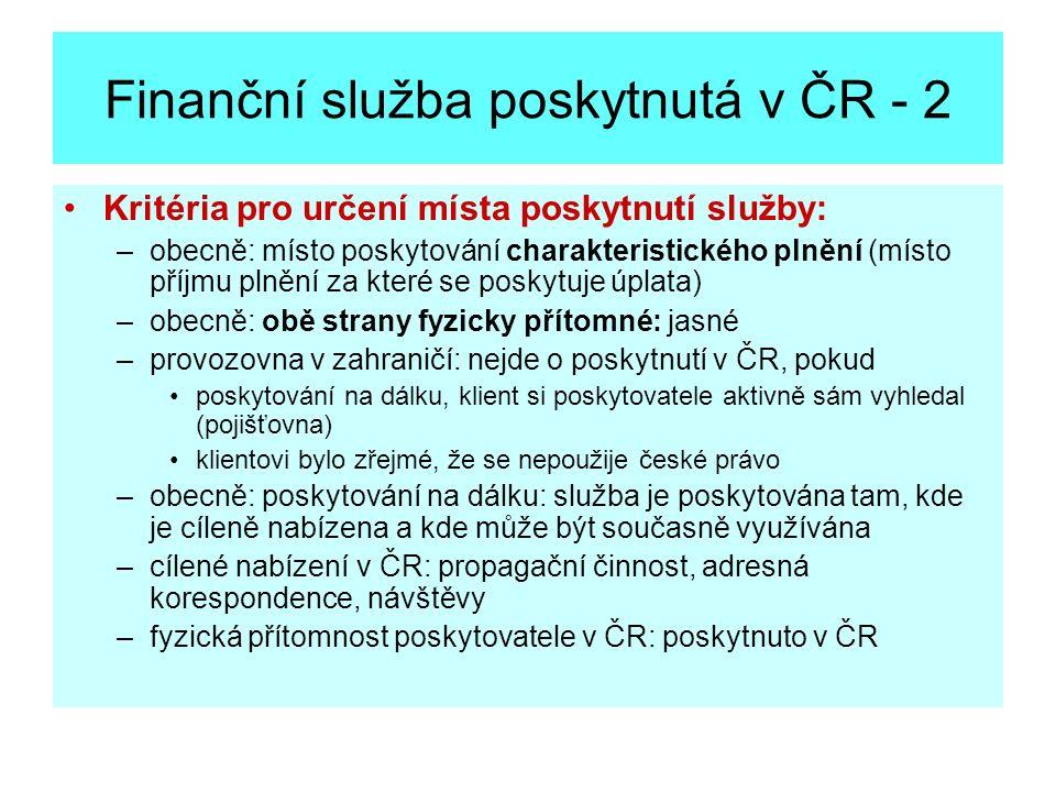 Finanční služba poskytnutá v ČR - 2 Kritéria pro určení místa poskytnutí služby: –obecně: místo poskytování charakteristického plnění (místo příjmu pl