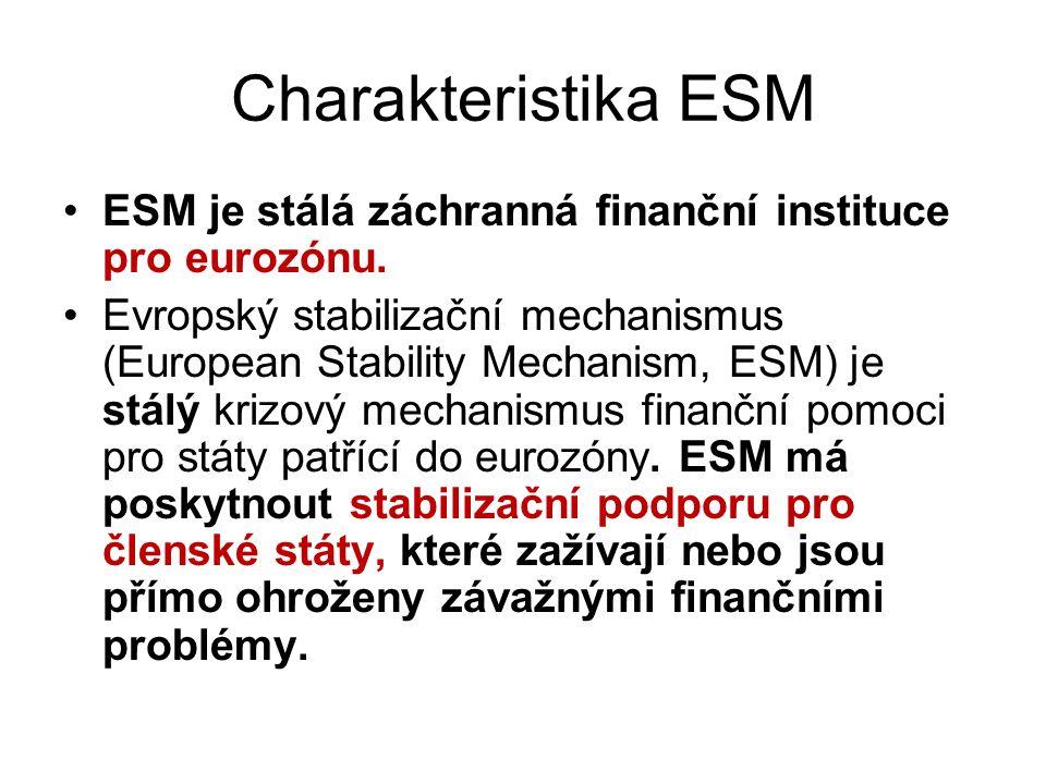 Charakteristika ESM ESM je stálá záchranná finanční instituce pro eurozónu. Evropský stabilizační mechanismus (European Stability Mechanism, ESM) je s
