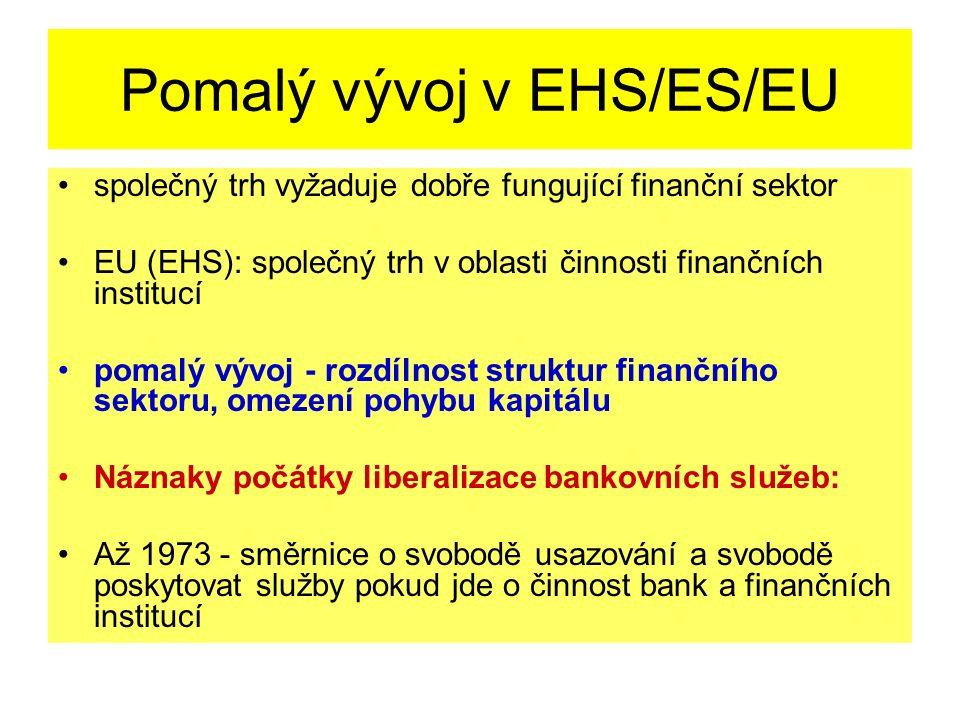 Pomalý vývoj v EHS/ES/EU společný trh vyžaduje dobře fungující finanční sektor EU (EHS): společný trh v oblasti činnosti finančních institucí pomalý vývoj - rozdílnost struktur finančního sektoru, omezení pohybu kapitálu Náznaky počátky liberalizace bankovních služeb: Až 1973 - směrnice o svobodě usazování a svobodě poskytovat služby pokud jde o činnost bank a finančních institucí