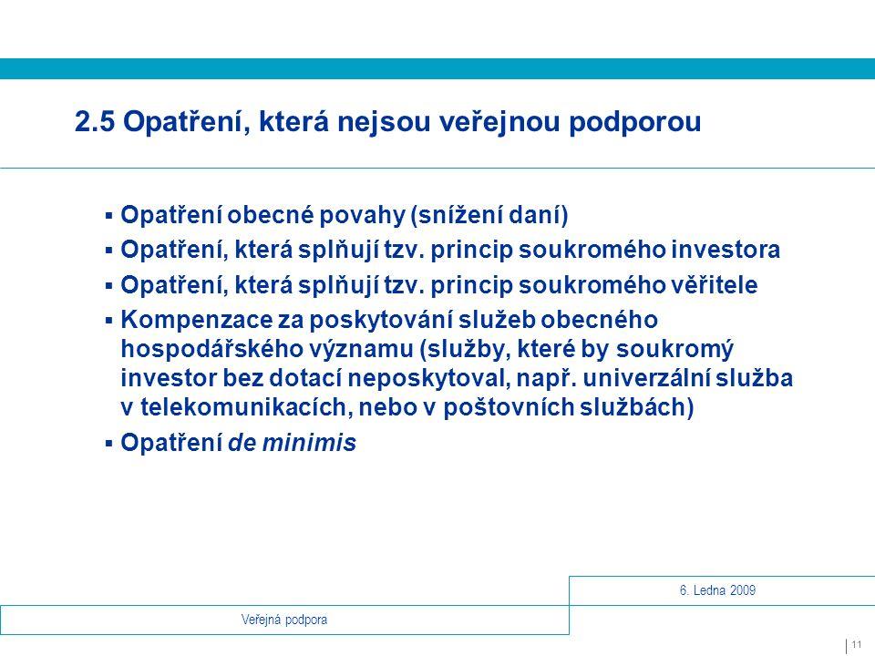 6. Ledna 2009 11 Veřejná podpora 2.5 Opatření, která nejsou veřejnou podporou  Opatření obecné povahy (snížení daní)  Opatření, která splňují tzv. p