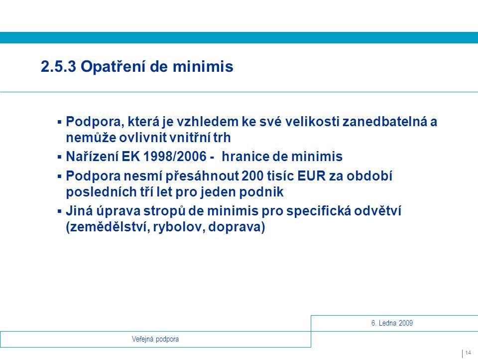 6. Ledna 2009 14 Veřejná podpora 2.5.3 Opatření de minimis  Podpora, která je vzhledem ke své velikosti zanedbatelná a nemůže ovlivnit vnitřní trh 