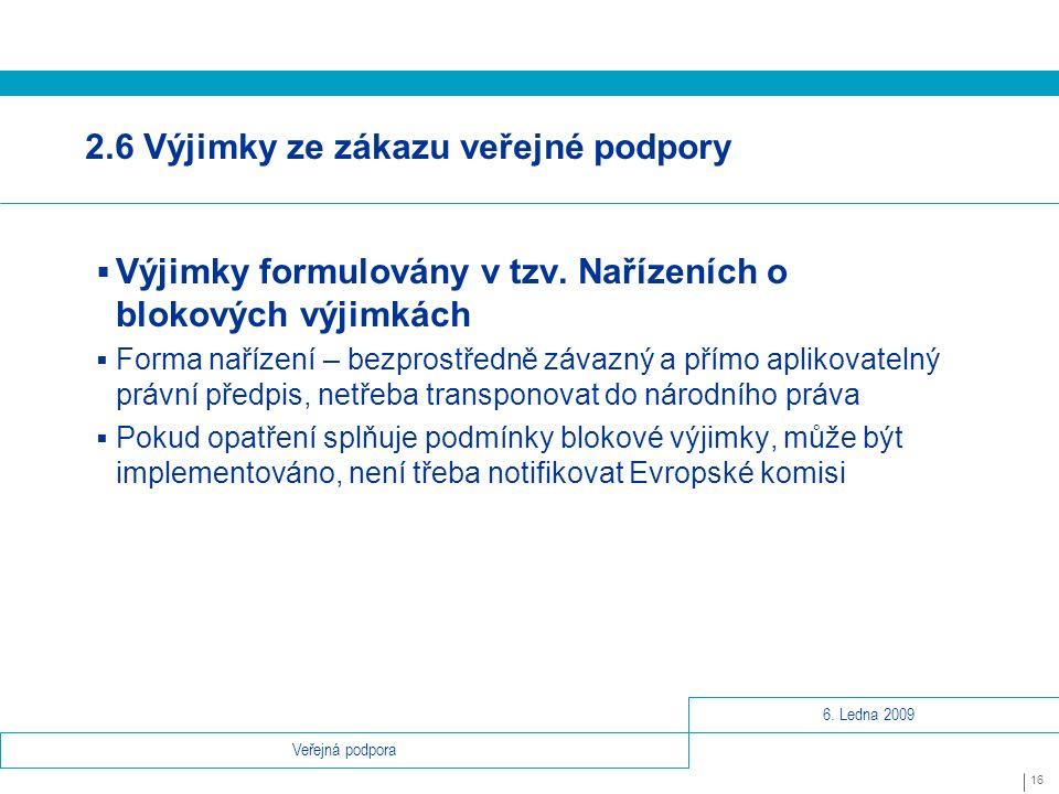 6. Ledna 2009 16 Veřejná podpora 2.6 Výjimky ze zákazu veřejné podpory  Výjimky formulovány v tzv.