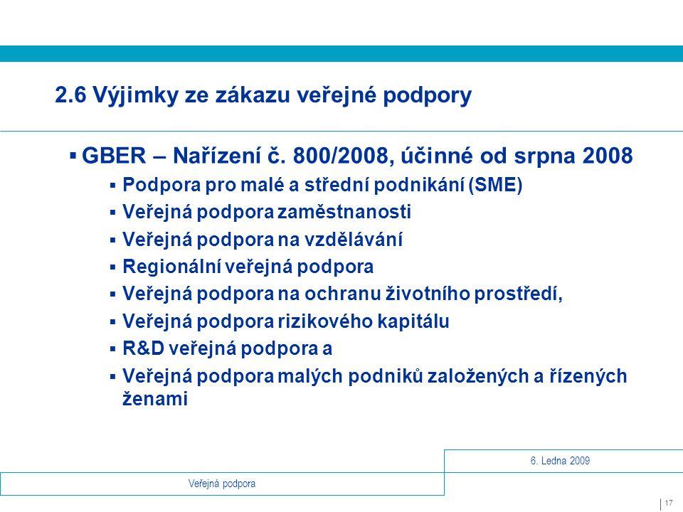 6. Ledna 2009 17 Veřejná podpora 2.6 Výjimky ze zákazu veřejné podpory  GBER – Nařízení č.