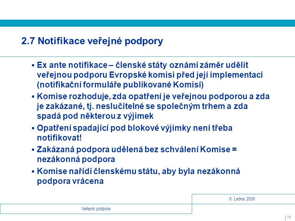 6. Ledna 2009 19 Veřejná podpora 2.7 Notifikace veřejné podpory  Ex ante notifikace – členské státy oznámí záměr udělit veřejnou podporu Evropské kom