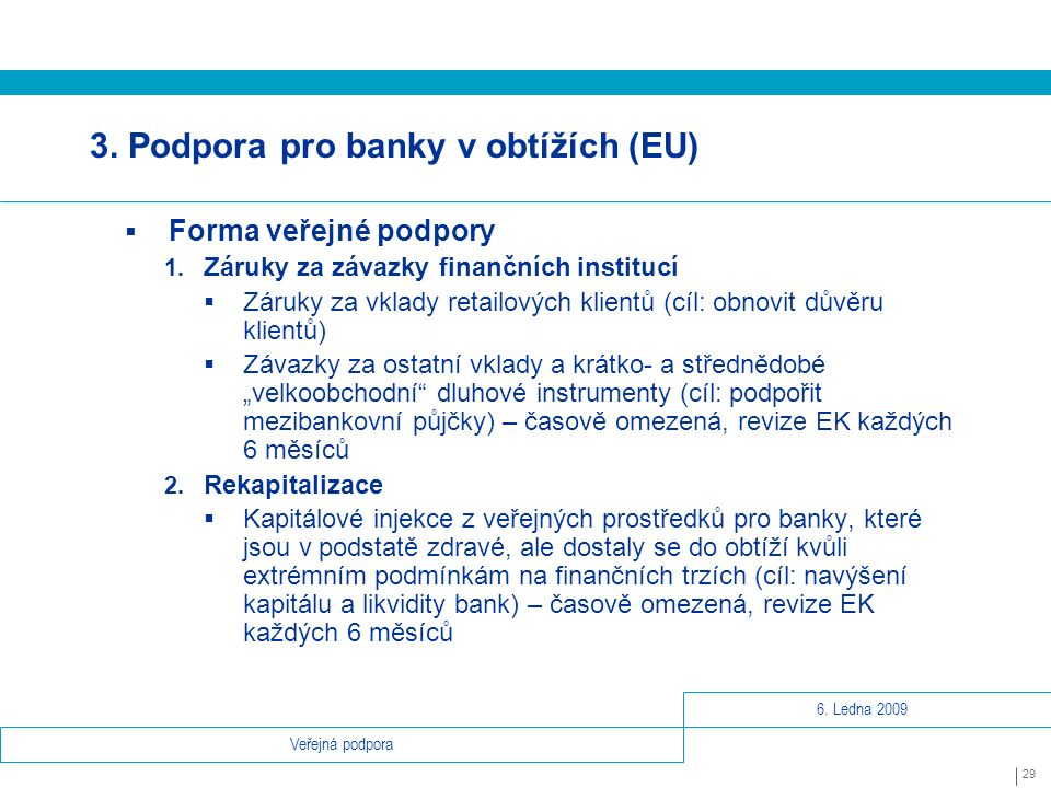 6.Ledna 2009 29 Veřejná podpora 3. Podpora pro banky v obtížích (EU)  Forma veřejné podpory 1.