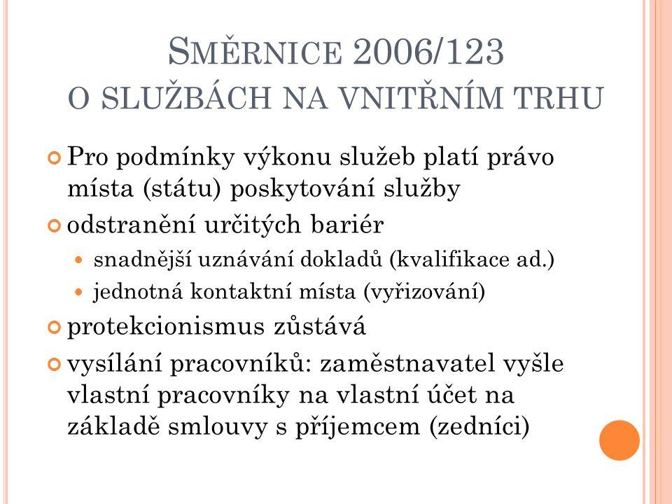 S MĚRNICE 2006/123 O SLUŽBÁCH NA VNITŘNÍM TRHU Pro podmínky výkonu služeb platí právo místa (státu) poskytování služby odstranění určitých bariér snadnější uznávání dokladů (kvalifikace ad.) jednotná kontaktní místa (vyřizování) protekcionismus zůstává vysílání pracovníků: zaměstnavatel vyšle vlastní pracovníky na vlastní účet na základě smlouvy s příjemcem (zedníci)