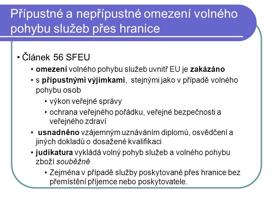 Přípustné a nepřípustné omezení volného pohybu služeb přes hranice Článek 56 SFEU omezení volného pohybu služeb uvnitř EU je zakázáno s přípustnými výjimkami, stejnými jako v případě volného pohybu osob výkon veřejné správy ochrana veřejného pořádku, veřejné bezpečnosti a veřejného zdraví usnadněno vzájemným uznáváním diplomů, osvědčení a jiných dokladů o dosažené kvalifikaci judikatura vykládá volný pohyb služeb a volného pohybu zboží souběžně Zejména v případě služby poskytované přes hranice bez přemístění příjemce nebo poskytovatele.
