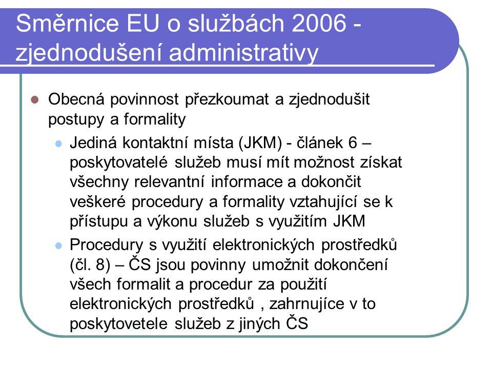 Směrnice EU o službách 2006 - zjednodušení administrativy Obecná povinnost přezkoumat a zjednodušit postupy a formality Jediná kontaktní místa (JKM) - článek 6 – poskytovatelé služeb musí mít možnost získat všechny relevantní informace a dokončit veškeré procedury a formality vztahující se k přístupu a výkonu služeb s využitím JKM Procedury s využití elektronických prostředků (čl.