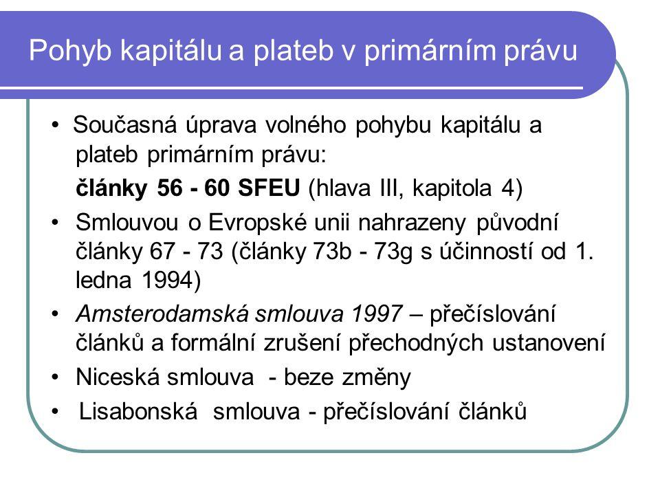 Pohyb kapitálu a plateb v primárním právu Současná úprava volného pohybu kapitálu a plateb primárním právu: články 56 - 60 SFEU (hlava III, kapitola 4) Smlouvou o Evropské unii nahrazeny původní články 67 - 73 (články 73b - 73g s účinností od 1.
