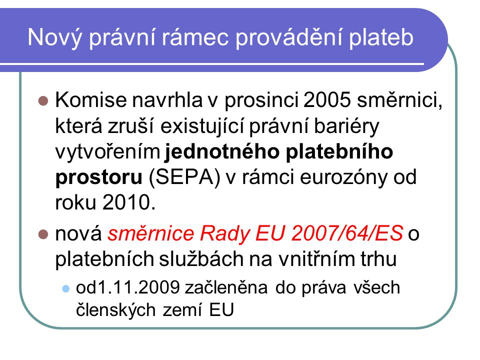 Nový právní rámec provádění plateb Komise navrhla v prosinci 2005 směrnici, která zruší existující právní bariéry vytvořením jednotného platebního prostoru (SEPA) v rámci eurozóny od roku 2010.