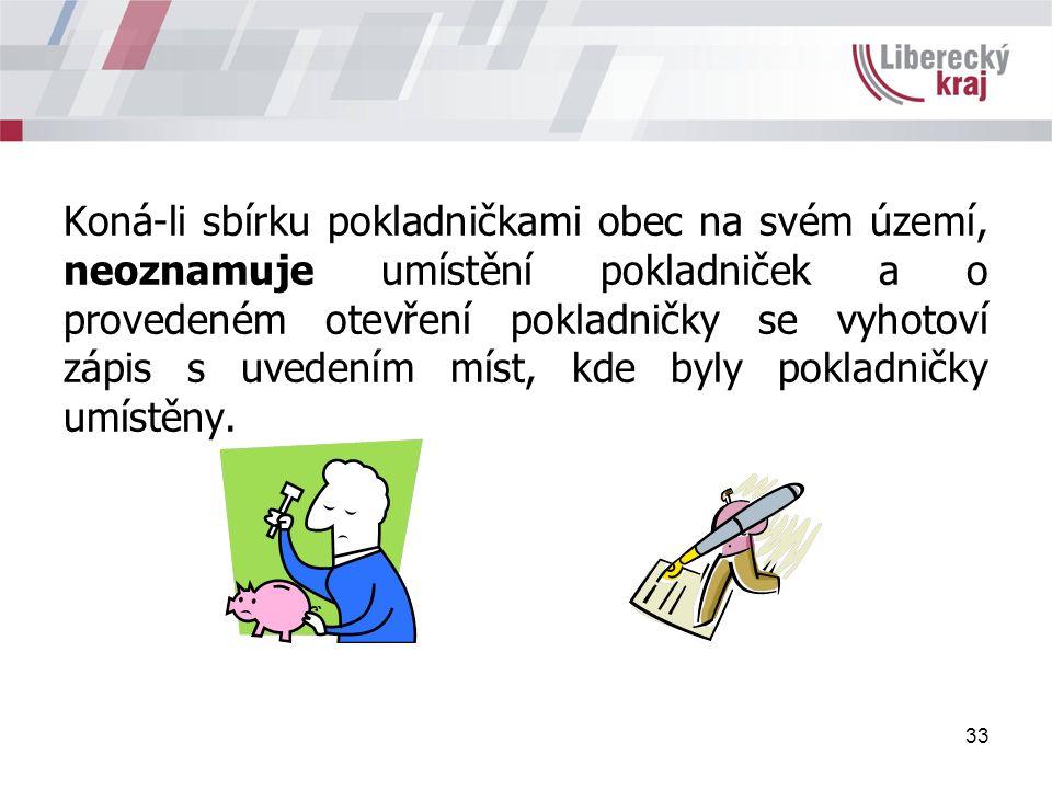 33 Koná-li sbírku pokladničkami obec na svém území, neoznamuje umístění pokladniček a o provedeném otevření pokladničky se vyhotoví zápis s uvedením míst, kde byly pokladničky umístěny.