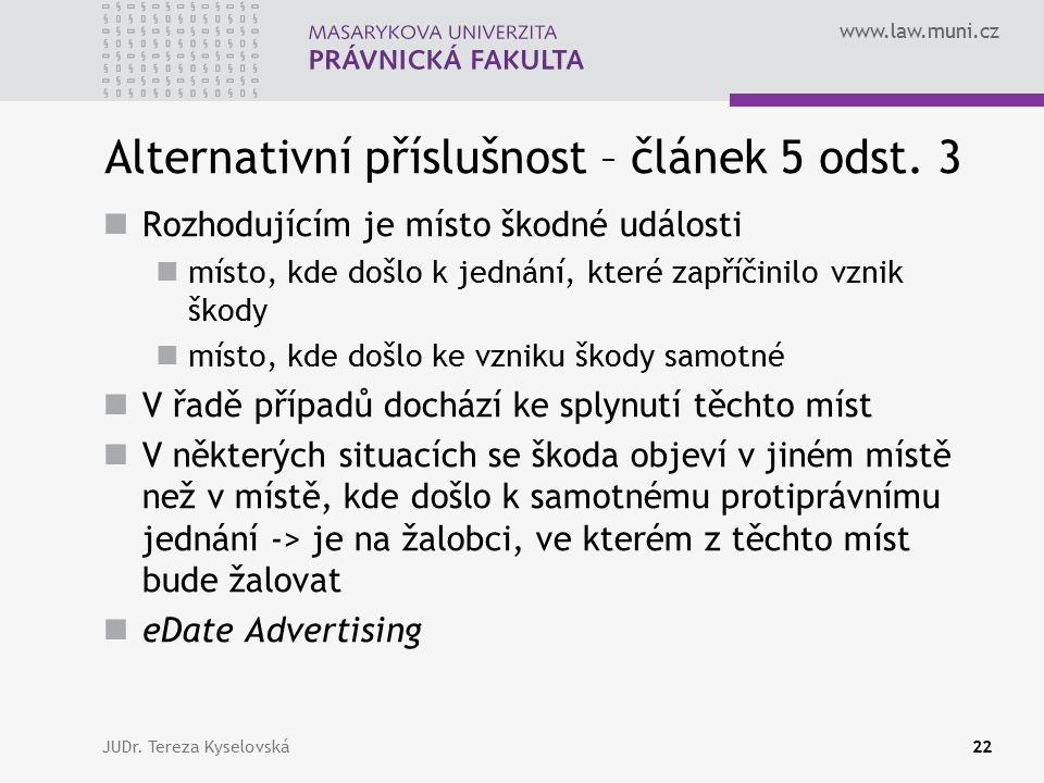 www.law.muni.cz Alternativní příslušnost – článek 5 odst. 3 Rozhodujícím je místo škodné události místo, kde došlo k jednání, které zapříčinilo vznik