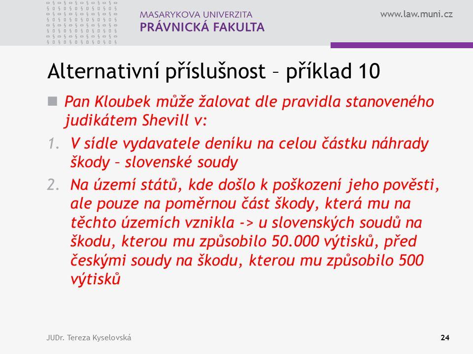 www.law.muni.cz Alternativní příslušnost – příklad 10 Pan Kloubek může žalovat dle pravidla stanoveného judikátem Shevill v: 1.V sídle vydavatele deníku na celou částku náhrady škody – slovenské soudy 2.Na území států, kde došlo k poškození jeho pověsti, ale pouze na poměrnou část škody, která mu na těchto územích vznikla -> u slovenských soudů na škodu, kterou mu způsobilo 50.000 výtisků, před českými soudy na škodu, kterou mu způsobilo 500 výtisků JUDr.
