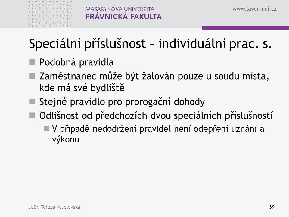 www.law.muni.cz Speciální příslušnost – individuální prac. s. Podobná pravidla Zaměstnanec může být žalován pouze u soudu místa, kde má své bydliště S