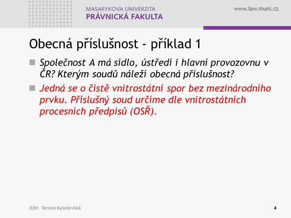www.law.muni.cz Obecná příslušnost - příklad 1 Společnost A má sídlo, ústředí i hlavní provozovnu v ČR? Kterým soudů náleží obecná příslušnost? Jedná