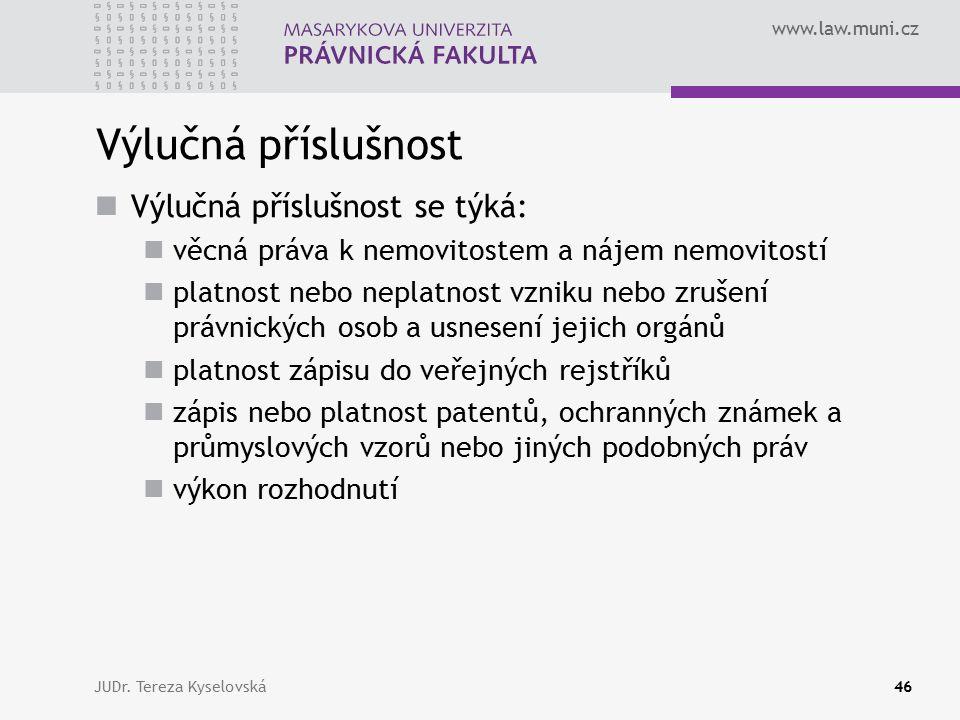 www.law.muni.cz Výlučná příslušnost Výlučná příslušnost se týká: věcná práva k nemovitostem a nájem nemovitostí platnost nebo neplatnost vzniku nebo z