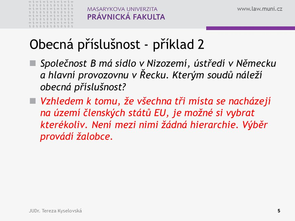 www.law.muni.cz Obecná příslušnost - příklad 2 Společnost B má sídlo v Nizozemí, ústředí v Německu a hlavní provozovnu v Řecku. Kterým soudů náleží ob