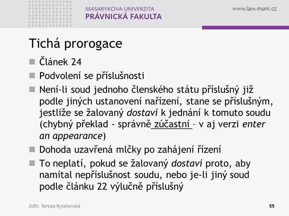 www.law.muni.cz Tichá prorogace Článek 24 Podvolení se příslušnosti Není-li soud jednoho členského státu příslušný již podle jiných ustanovení nařízení, stane se příslušným, jestliže se žalovaný dostaví k jednání k tomuto soudu (chybný překlad - správně zúčastní – v aj verzi enter an appearance) Dohoda uzavřená mlčky po zahájení řízení To neplatí, pokud se žalovaný dostaví proto, aby namítal nepříslušnost soudu, nebo je-li jiný soud podle článku 22 výlučně příslušný JUDr.