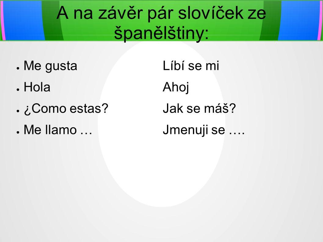 A na závěr pár slovíček ze španělštiny: ● Me gusta Líbí se mi ● Hola Ahoj ● ¿Como estas Jak se máš.