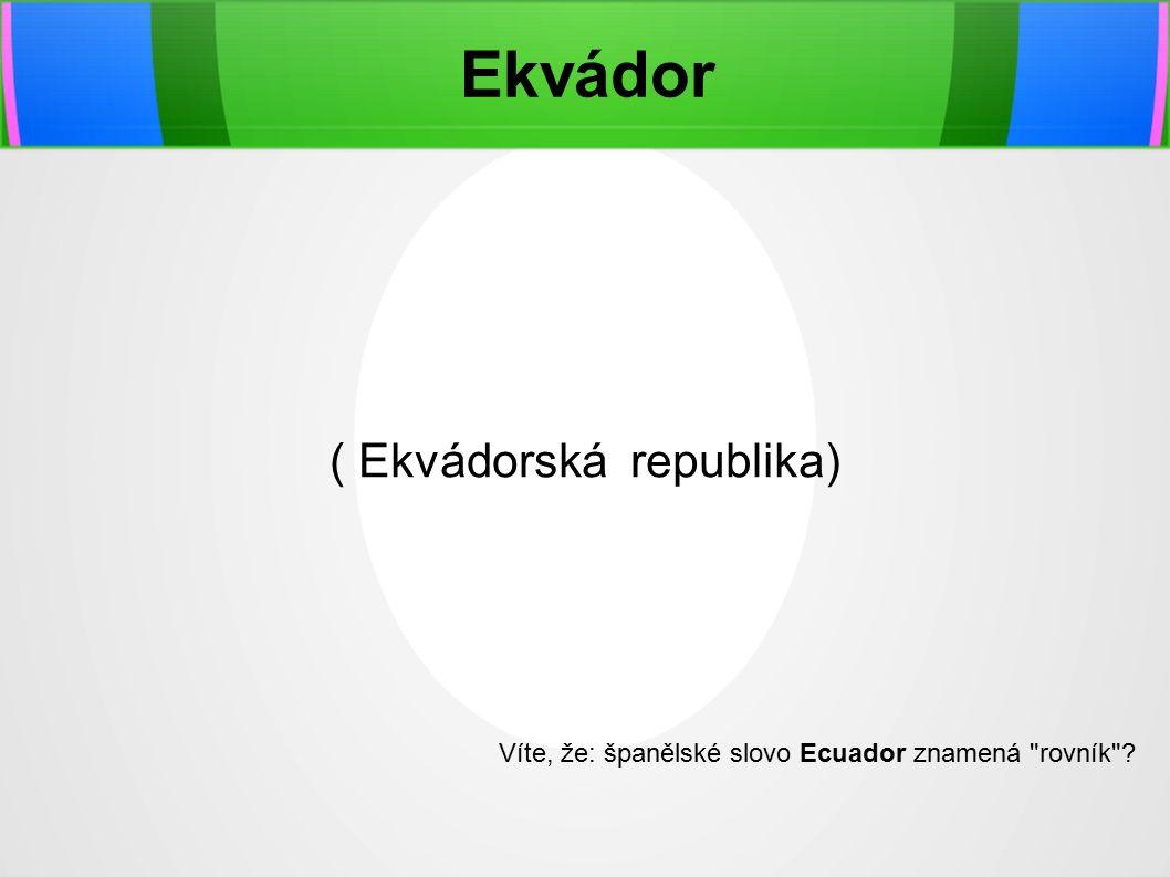 Ekvádor ( Ekvádorská republika) Víte, že: španělské slovo Ecuador znamená rovník