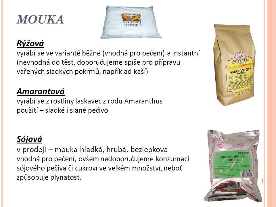 MOUKA Rýžová vyrábí se ve variantě běžné (vhodná pro pečení) a instantní (nevhodná do těst, doporučujeme spíše pro přípravu vařených sladkých pokrmů, například kaší) Amarantová vyrábí se z rostliny laskavec z rodu Amaranthus použití – sladké i slané pečivo Sójová v prodeji – mouka hladká, hrubá, bezlepková vhodná pro pečení, ovšem nedoporučujeme konzumaci sójového pečiva či cukroví ve velkém množství, neboť způsobuje plynatost.