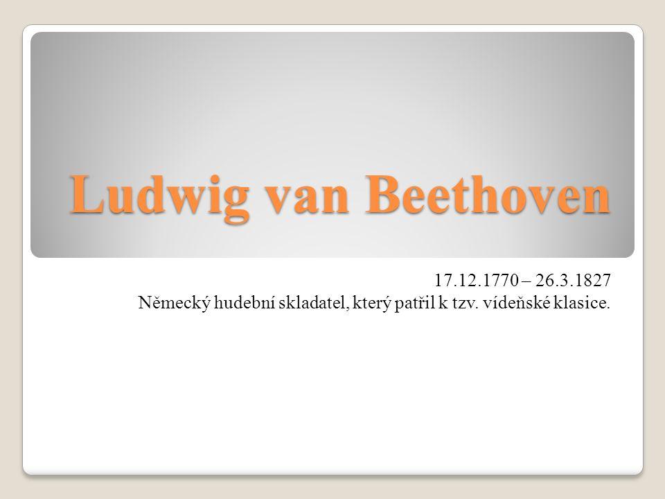 Ludwig van Beethoven 17.12.1770 – 26.3.1827 Německý hudební skladatel, který patřil k tzv.