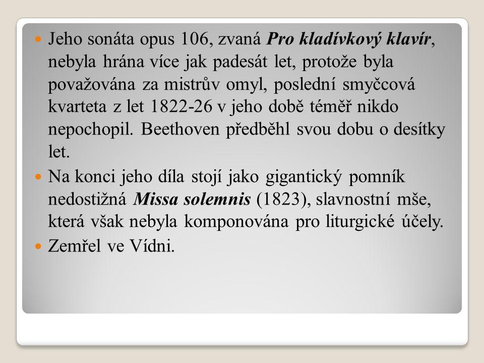 Jeho sonáta opus 106, zvaná Pro kladívkový klavír, nebyla hrána více jak padesát let, protože byla považována za mistrův omyl, poslední smyčcová kvarteta z let 1822-26 v jeho době téměř nikdo nepochopil.
