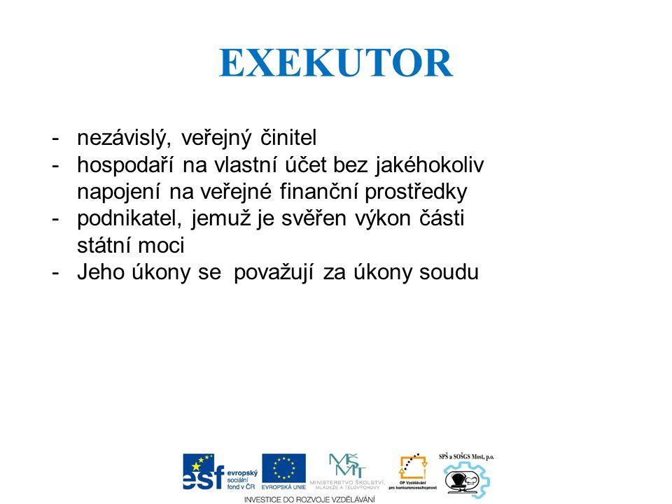 EXEKUTOR -nezávislý, veřejný činitel -hospodaří na vlastní účet bez jakéhokoliv napojení na veřejné finanční prostředky -podnikatel, jemuž je svěřen v