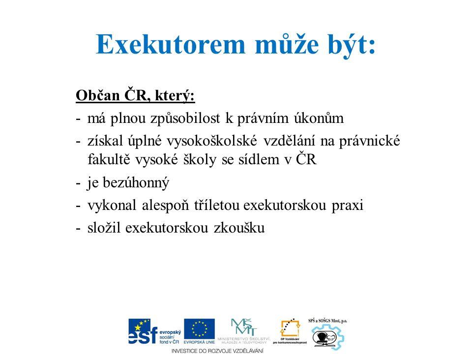 Exekutorem může být: Občan ČR, který: -má plnou způsobilost k právním úkonům -získal úplné vysokoškolské vzdělání na právnické fakultě vysoké školy se