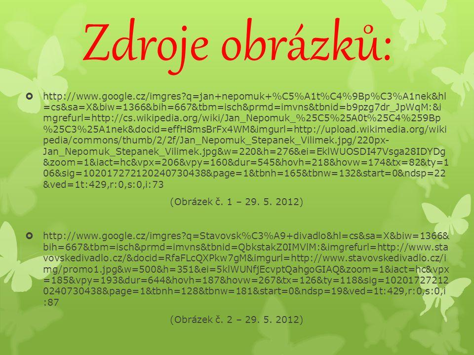 Zdroje obrázků:  http://www.google.cz/imgres q=jan+nepomuk+%C5%A1t%C4%9Bp%C3%A1nek&hl =cs&sa=X&biw=1366&bih=667&tbm=isch&prmd=imvns&tbnid=b9pzg7dr_JpWqM:&i mgrefurl=http://cs.wikipedia.org/wiki/Jan_Nepomuk_%25C5%25A0t%25C4%259Bp %25C3%25A1nek&docid=effH8msBrFx4WM&imgurl=http://upload.wikimedia.org/wiki pedia/commons/thumb/2/2f/Jan_Nepomuk_Stepanek_Vilimek.jpg/220px- Jan_Nepomuk_Stepanek_Vilimek.jpg&w=220&h=276&ei=EklWUOSDI47Vsga28IDYDg &zoom=1&iact=hc&vpx=206&vpy=160&dur=545&hovh=218&hovw=174&tx=82&ty=1 06&sig=102017272120240730438&page=1&tbnh=165&tbnw=132&start=0&ndsp=22 &ved=1t:429,r:0,s:0,i:73 (Obrázek č.