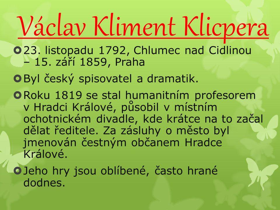 Václav Kliment Klicpera  23. listopadu 1792, Chlumec nad Cidlinou – 15. září 1859, Praha  Byl český spisovatel a dramatik.  Roku 1819 se stal human
