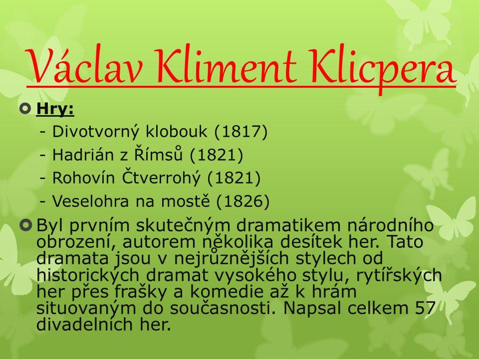 Václav Kliment Klicpera  Hry: - Divotvorný klobouk (1817) - Hadrián z Římsů (1821) - Rohovín Čtverrohý (1821) - Veselohra na mostě (1826)  Byl prvním skutečným dramatikem národního obrození, autorem několika desítek her.