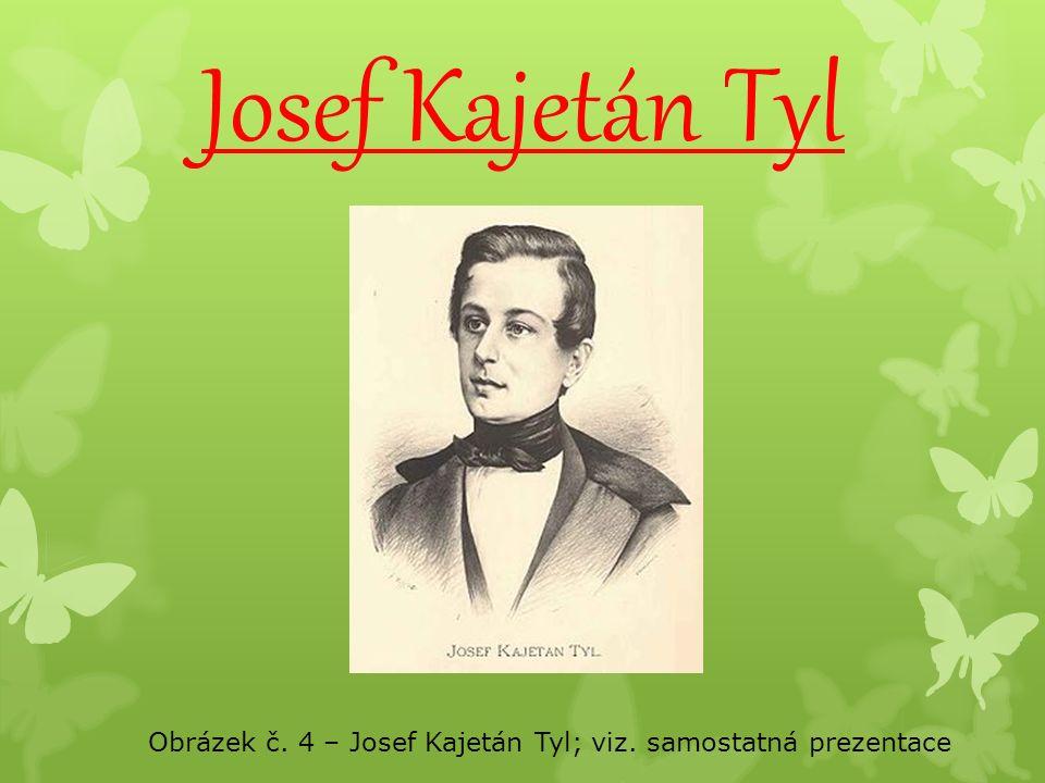 Josef Kajetán Tyl Obrázek č. 4 – Josef Kajetán Tyl; viz. samostatná prezentace