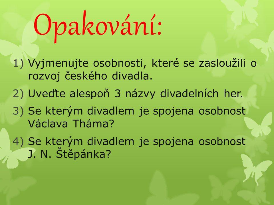Opakování: 1)Vyjmenujte osobnosti, které se zasloužili o rozvoj českého divadla.