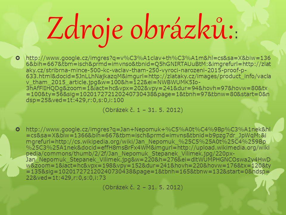 Zdroje obrázků: :  http://www.google.cz/imgres?q=v%C3%A1clav+th%C3%A1m&hl=cs&sa=X&biw=136 6&bih=667&tbm=isch&prmd=imvnso&tbnid=Q5hGNIRTAUuBtM:&imgrefurl=http://zlat aky.cz/stribrna-mince-500-kc-vaclav-tham-250-vyroci-narozeni-2015-proof-p- 633.html&docid=5JnLLhNajkazqM&imgurl=http://zlataky.cz/images/product_info/vacla v_tham_2015_article.jpg&w=100&h=122&ei=NWBWUMK5Io- 3hAfFlIHQDg&zoom=1&iact=hc&vpx=202&vpy=241&dur=94&hovh=97&hovw=80&tx =100&ty=56&sig=102017272120240730438&page=1&tbnh=97&tbnw=80&start=0&n dsp=25&ved=1t:429,r:0,s:0,i:100 (Obrázek č.