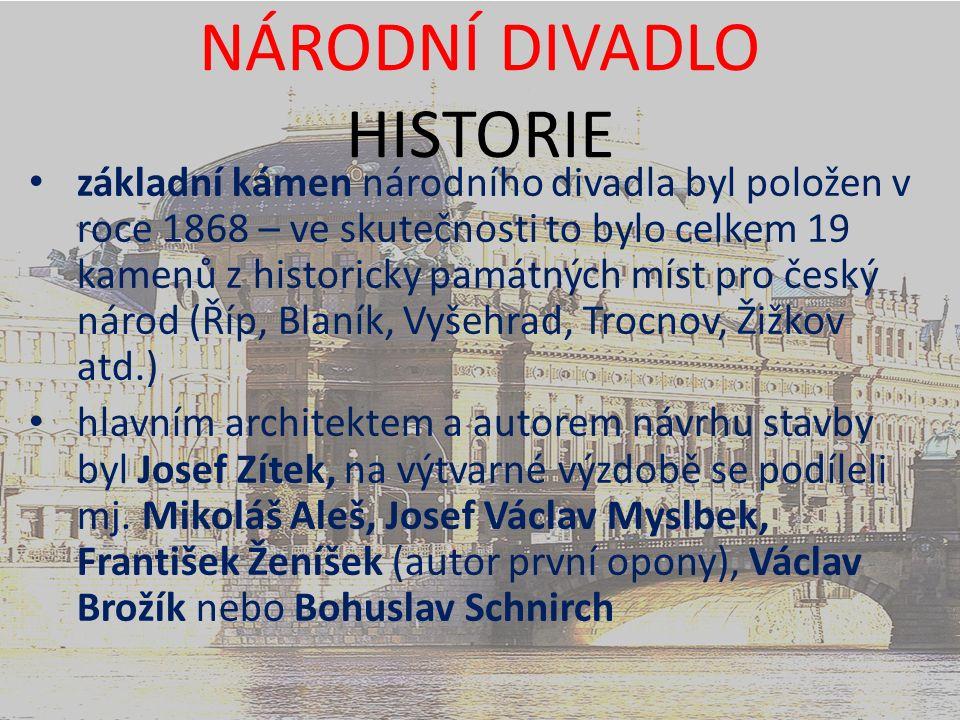 NÁRODNÍ DIVADLO HISTORIE základní kámen národního divadla byl položen v roce 1868 – ve skutečnosti to bylo celkem 19 kamenů z historicky památných míst pro český národ (Říp, Blaník, Vyšehrad, Trocnov, Žižkov atd.) hlavním architektem a autorem návrhu stavby byl Josef Zítek, na výtvarné výzdobě se podíleli mj.