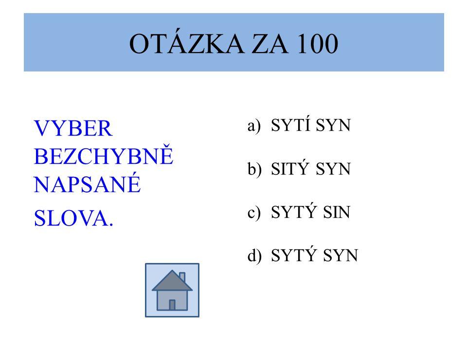OTÁZKA ZA 100 VYBER BEZCHYBNĚ NAPSANÉ SLOVA. a)SYTÍ SYN b)SITÝ SYN c)SYTÝ SIN d)SYTÝ SYN