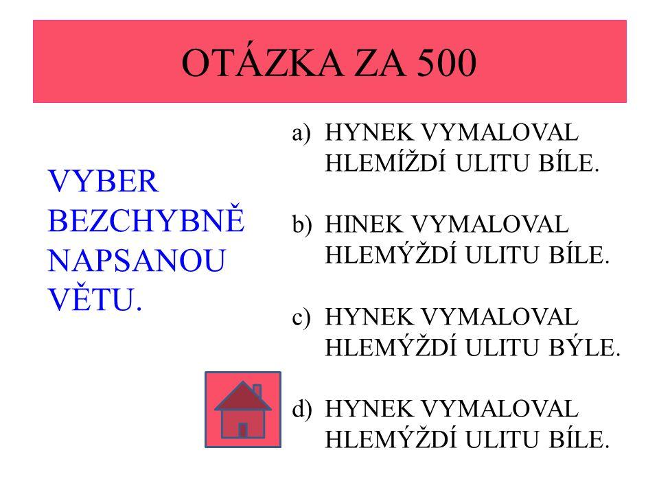 OTÁZKA ZA 500 VYBER BEZCHYBNĚ NAPSANOU VĚTU.a)HYNEK VYMALOVAL HLEMÍŽDÍ ULITU BÍLE.